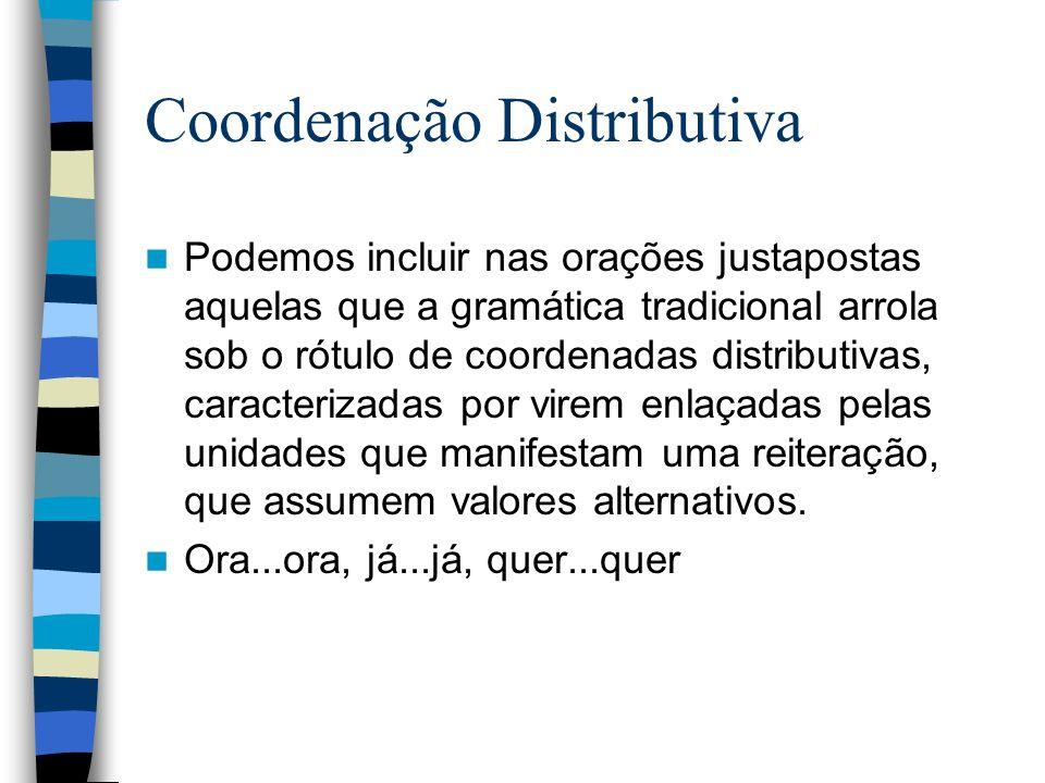 Coordenação Distributiva Podemos incluir nas orações justapostas aquelas que a gramática tradicional arrola sob o rótulo de coordenadas distributivas, caracterizadas por virem enlaçadas pelas unidades que manifestam uma reiteração, que assumem valores alternativos.