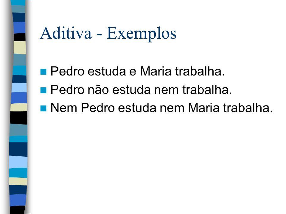 Aditiva - Exemplos Pedro estuda e Maria trabalha.Pedro não estuda nem trabalha.