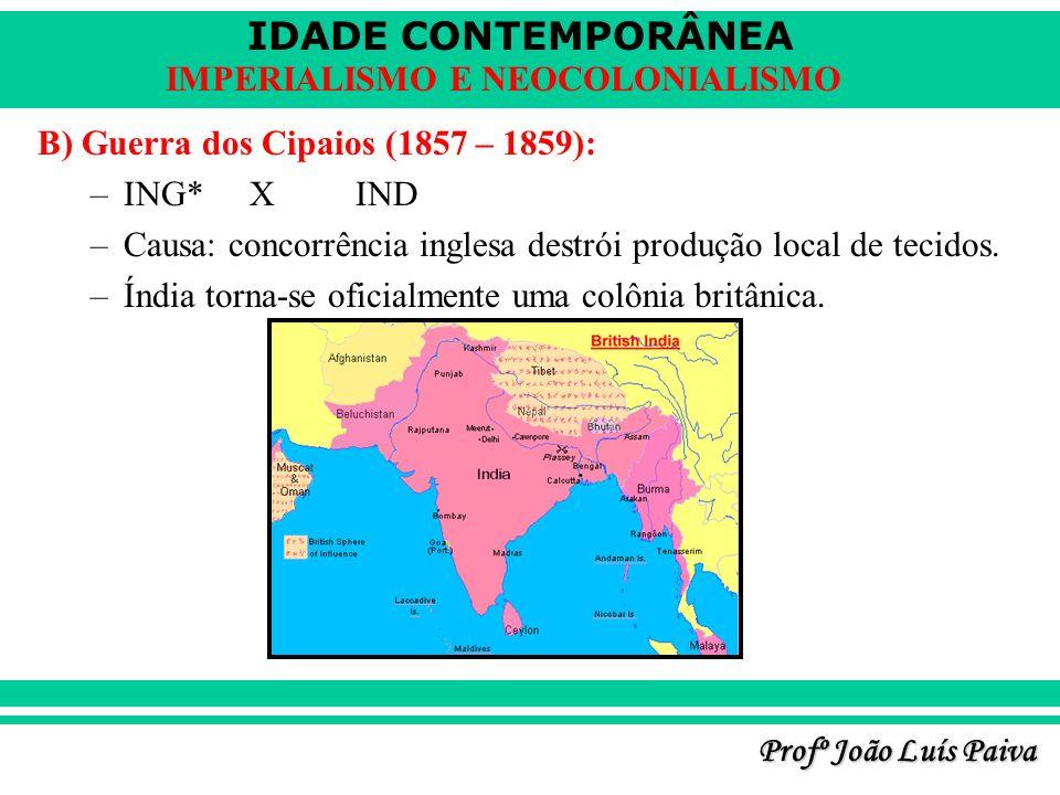 IDADE CONTEMPORÂNEA Profº João Luís Paiva IMPERIALISMO E NEOCOLONIALISMO B) Guerra dos Cipaios (1857 – 1859): –ING*XIND –Causa: concorrência inglesa destrói produção local de tecidos.