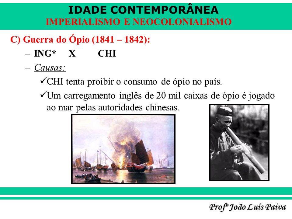 IDADE CONTEMPORÂNEA Profº João Luís Paiva IMPERIALISMO E NEOCOLONIALISMO C) Guerra do Ópio (1841 – 1842): –ING* XCHI –Causas: CHI tenta proibir o cons
