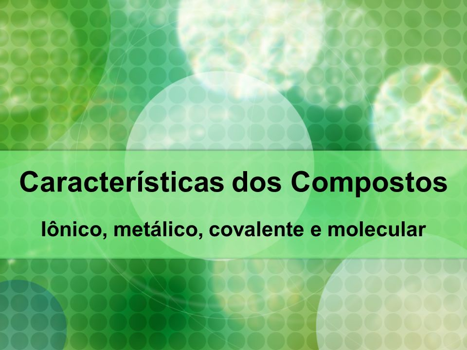 Características dos Compostos Iônico, metálico, covalente e molecular