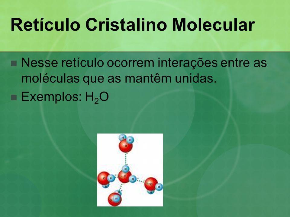 Retículo Cristalino Molecular Nesse retículo ocorrem interações entre as moléculas que as mantêm unidas. Exemplos: H 2 O