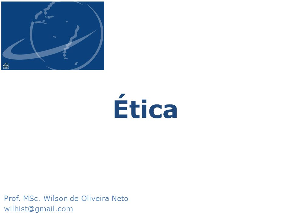 Ética Prof. MSc. Wilson de Oliveira Neto wilhist@gmail.com