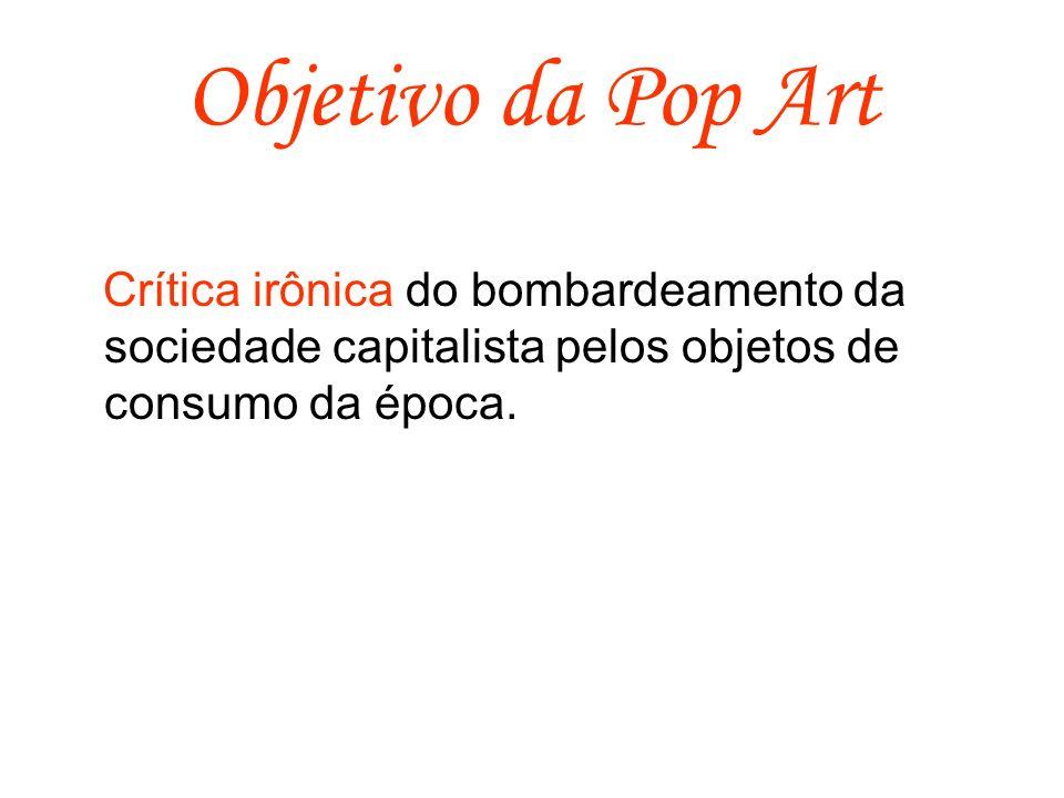 Objetivo da Pop Art Crítica irônica do bombardeamento da sociedade capitalista pelos objetos de consumo da época.