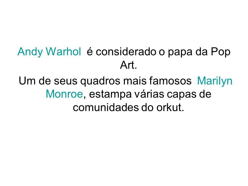 Andy Warhol é considerado o papa da Pop Art. Um de seus quadros mais famosos Marilyn Monroe, estampa várias capas de comunidades do orkut.