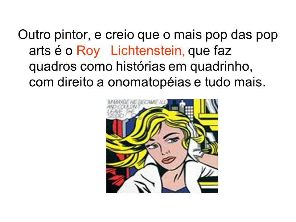 Outro pintor, e creio que o mais pop das pop arts é o Roy Lichtenstein, que faz quadros como histórias em quadrinho, com direito a onomatopéias e tudo