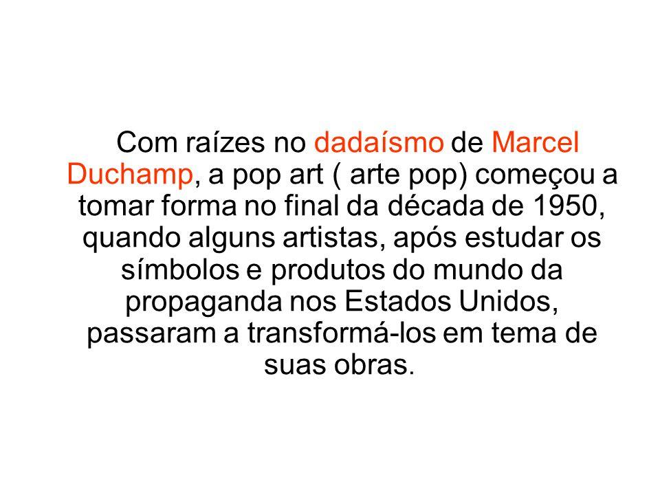 Com raízes no dadaísmo de Marcel Duchamp, a pop art ( arte pop) começou a tomar forma no final da década de 1950, quando alguns artistas, após estudar