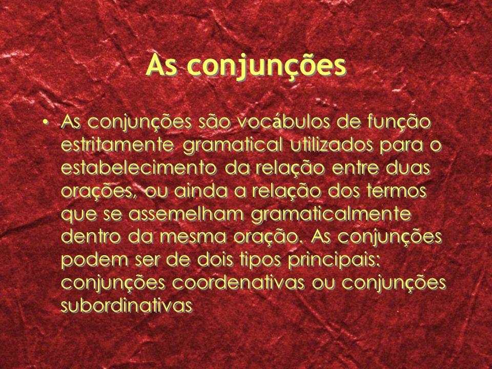 As conjunções As conjun ç ões são voc á bulos de fun ç ão estritamente gramatical utilizados para o estabelecimento da rela ç ão entre duas ora ç ões,