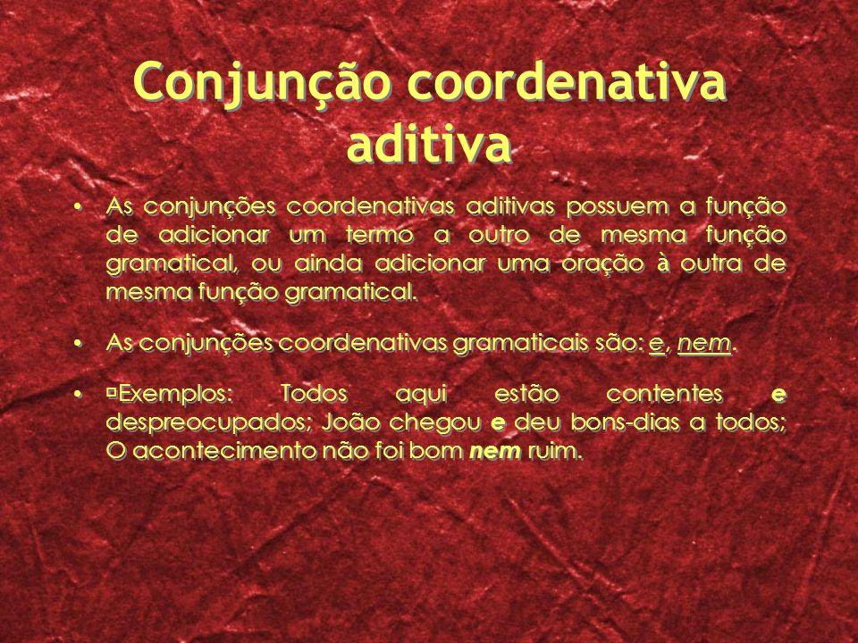 Conjunção coordenativa aditiva As conjun ç ões coordenativas aditivas possuem a fun ç ão de adicionar um termo a outro de mesma fun ç ão gramatical, o