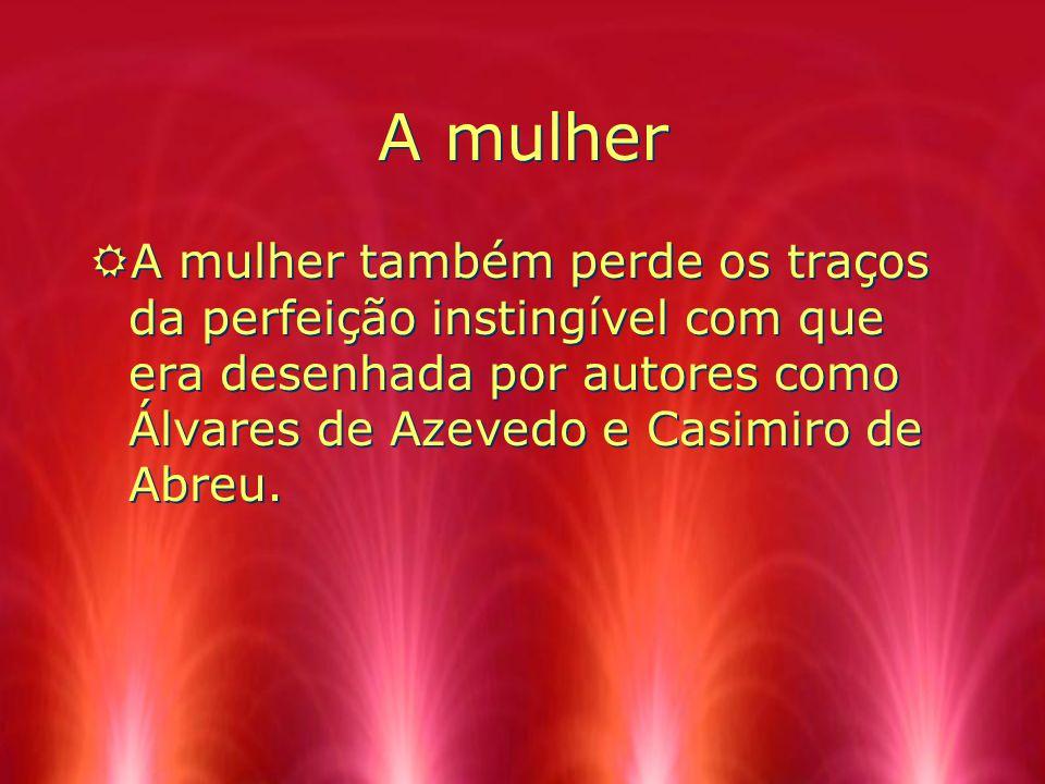 A mulher RA mulher também perde os traços da perfeição instingível com que era desenhada por autores como Álvares de Azevedo e Casimiro de Abreu.