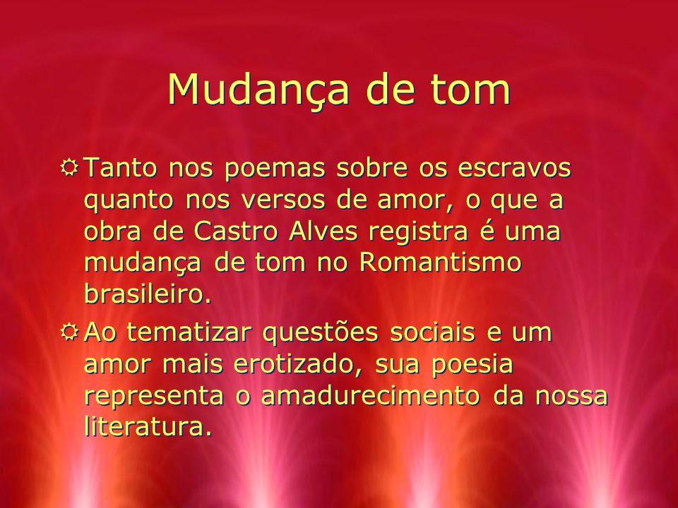 Mudança de tom RTanto nos poemas sobre os escravos quanto nos versos de amor, o que a obra de Castro Alves registra é uma mudança de tom no Romantismo