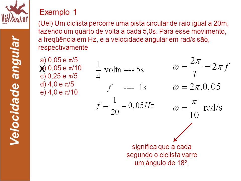 10 Velocidade angular a) 0,05 e /5 b) 0,05 e /10 c) 0,25 e /5 d) 4,0 e /5 e) 4,0 e /10 (Uel) Um ciclista percorre uma pista circular de raio igual a 2