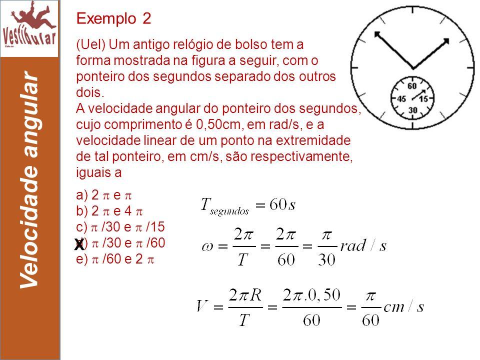 11 Velocidade angular Exemplo 2 a) 2 e b) 2 e 4 c) /30 e /15 d) /30 e /60 e) /60 e 2 (Uel) Um antigo relógio de bolso tem a forma mostrada na figura a