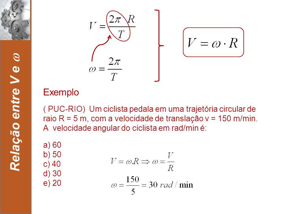 12 Relação entre V e a) 60 b) 50 c) 40 d) 30 e) 20 Exemplo ( PUC-RIO) Um ciclista pedala em uma trajetória circular de raio R = 5 m, com a velocidade