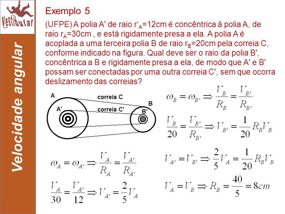 24 Velocidade angular Exemplo 5 (UFPE) A polia A' de raio r A =12cm é concêntrica à polia A, de raio r A =30cm, e está rigidamente presa a ela. A poli