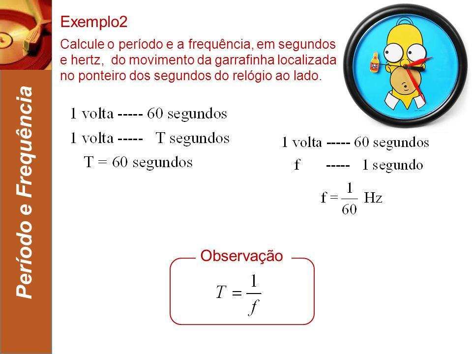 4 Período e Frequência Exemplo2 Calcule o período e a frequência, em segundos e hertz, do movimento da garrafinha localizada no ponteiro dos segundos