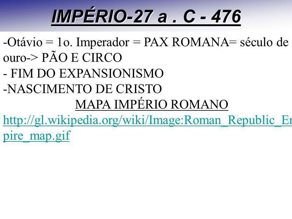 IMPÉRIO-27 a. C - 476 -Otávio = 1o. Imperador = PAX ROMANA= século de ouro-> PÃO E CIRCO - FIM DO EXPANSIONISMO -NASCIMENTO DE CRISTO MAPA IMPÉRIO ROM