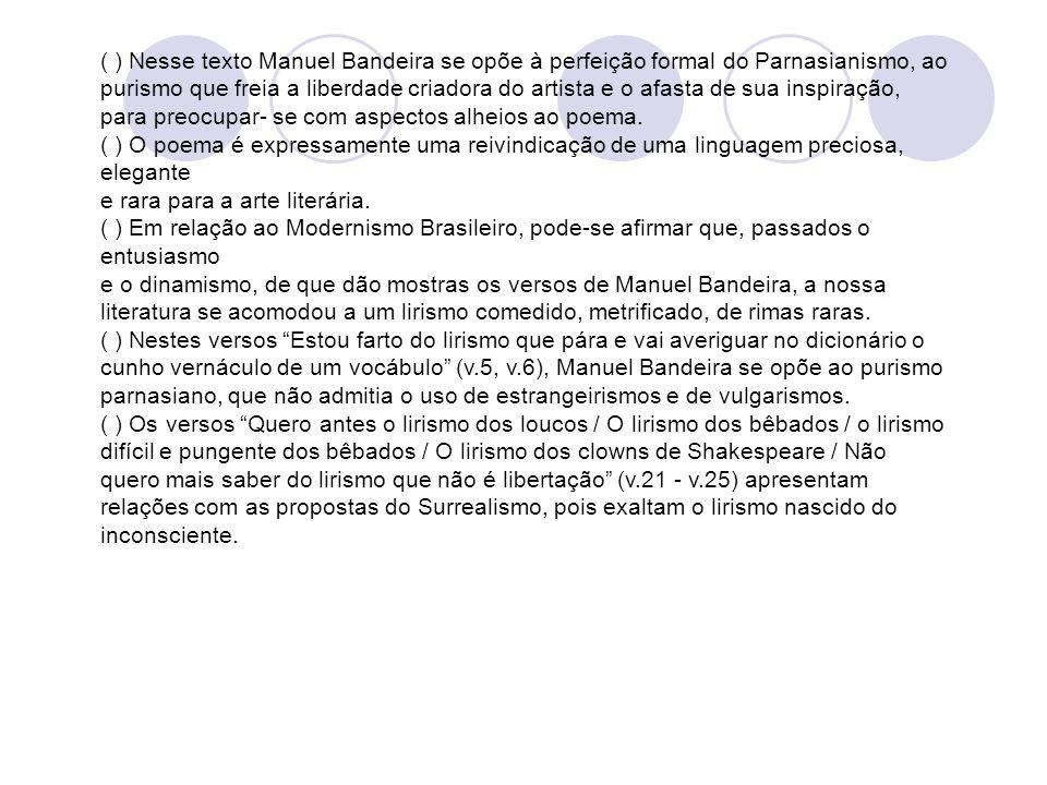 ( ) Nesse texto Manuel Bandeira se opõe à perfeição formal do Parnasianismo, ao purismo que freia a liberdade criadora do artista e o afasta de sua in