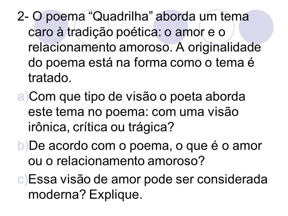 2- O poema Quadrilha aborda um tema caro à tradição poética: o amor e o relacionamento amoroso. A originalidade do poema está na forma como o tema é t
