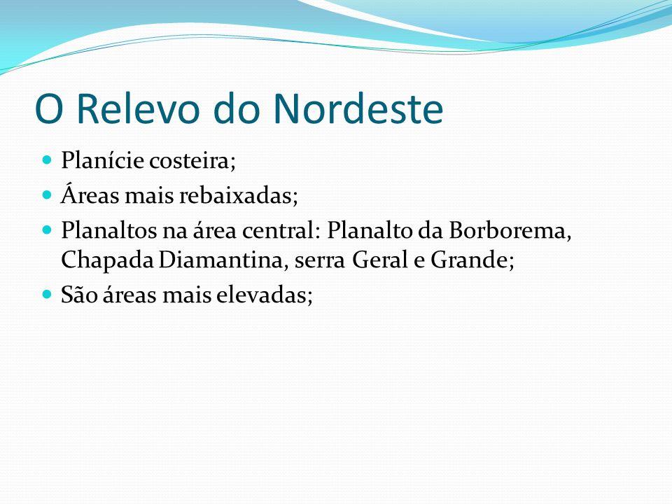 O Relevo do Nordeste Planície costeira; Áreas mais rebaixadas; Planaltos na área central: Planalto da Borborema, Chapada Diamantina, serra Geral e Gra