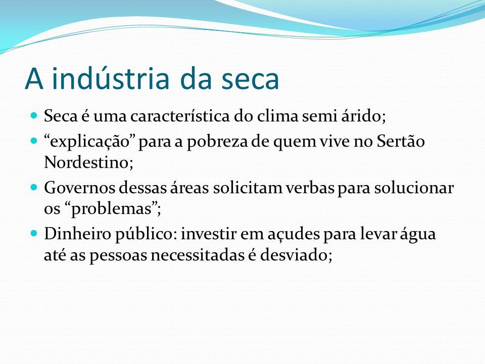 A indústria da seca Seca é uma característica do clima semi árido; explicação para a pobreza de quem vive no Sertão Nordestino; Governos dessas áreas