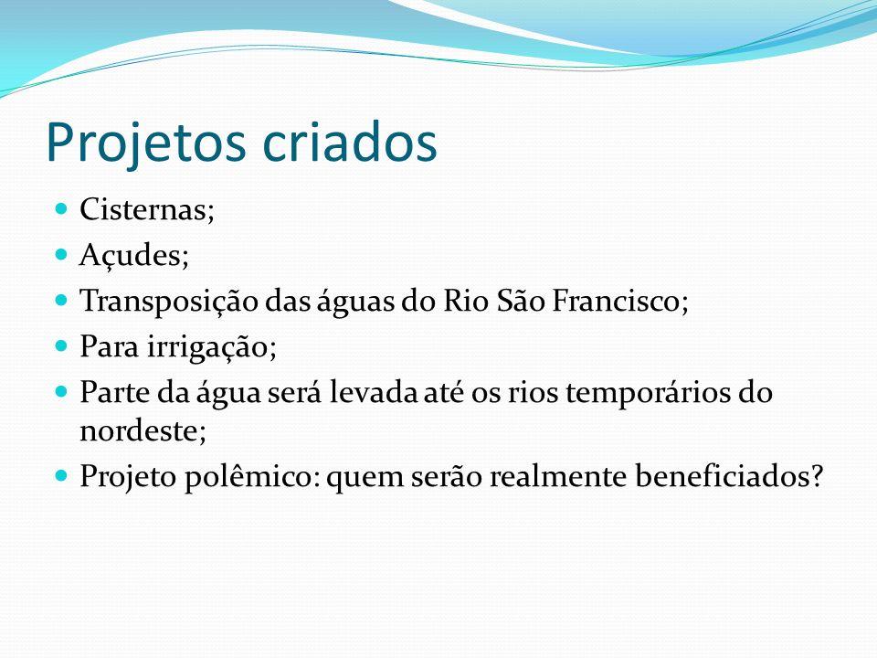 Projetos criados Cisternas; Açudes; Transposição das águas do Rio São Francisco; Para irrigação; Parte da água será levada até os rios temporários do