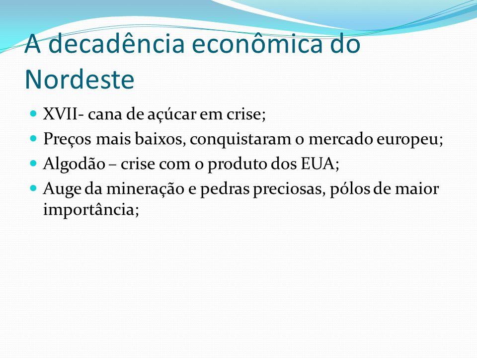 A decadência econômica do Nordeste XVII- cana de açúcar em crise; Preços mais baixos, conquistaram o mercado europeu; Algodão – crise com o produto do