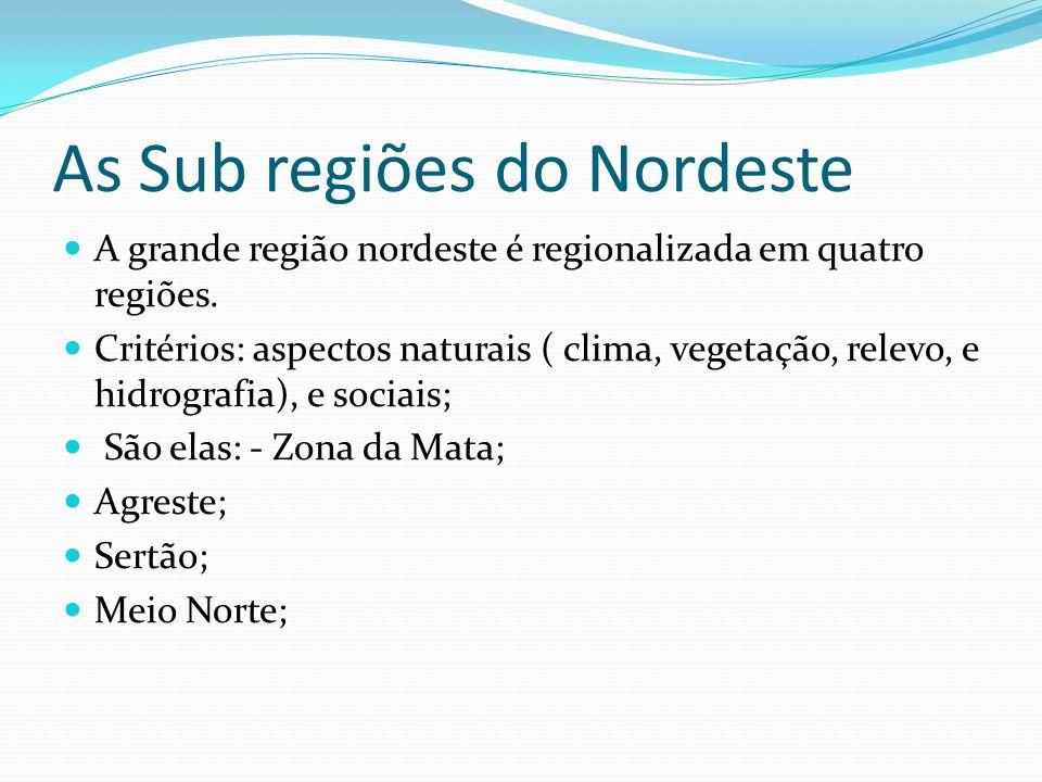 As Sub regiões do Nordeste A grande região nordeste é regionalizada em quatro regiões. Critérios: aspectos naturais ( clima, vegetação, relevo, e hidr