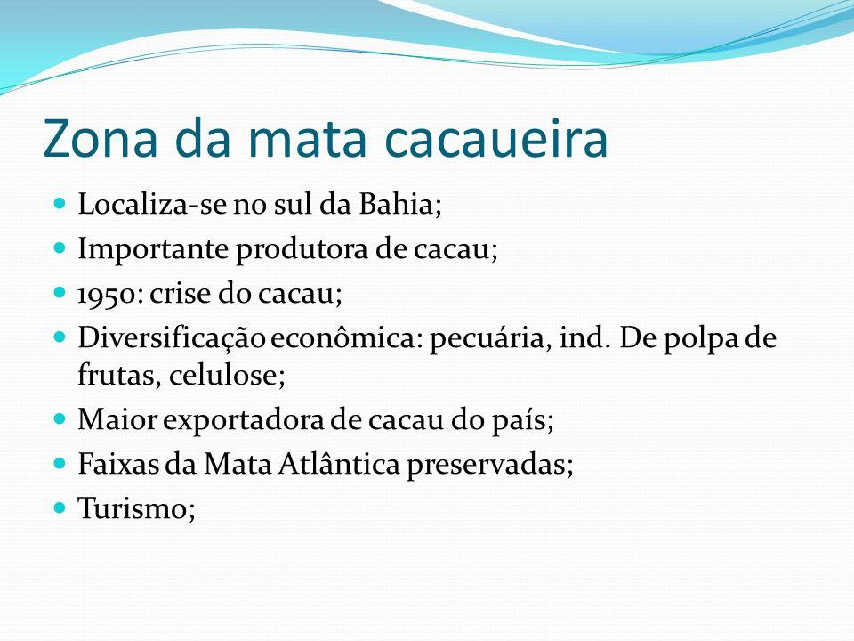 Zona da mata cacaueira Localiza-se no sul da Bahia; Importante produtora de cacau; 1950: crise do cacau; Diversificação econômica: pecuária, ind. De p
