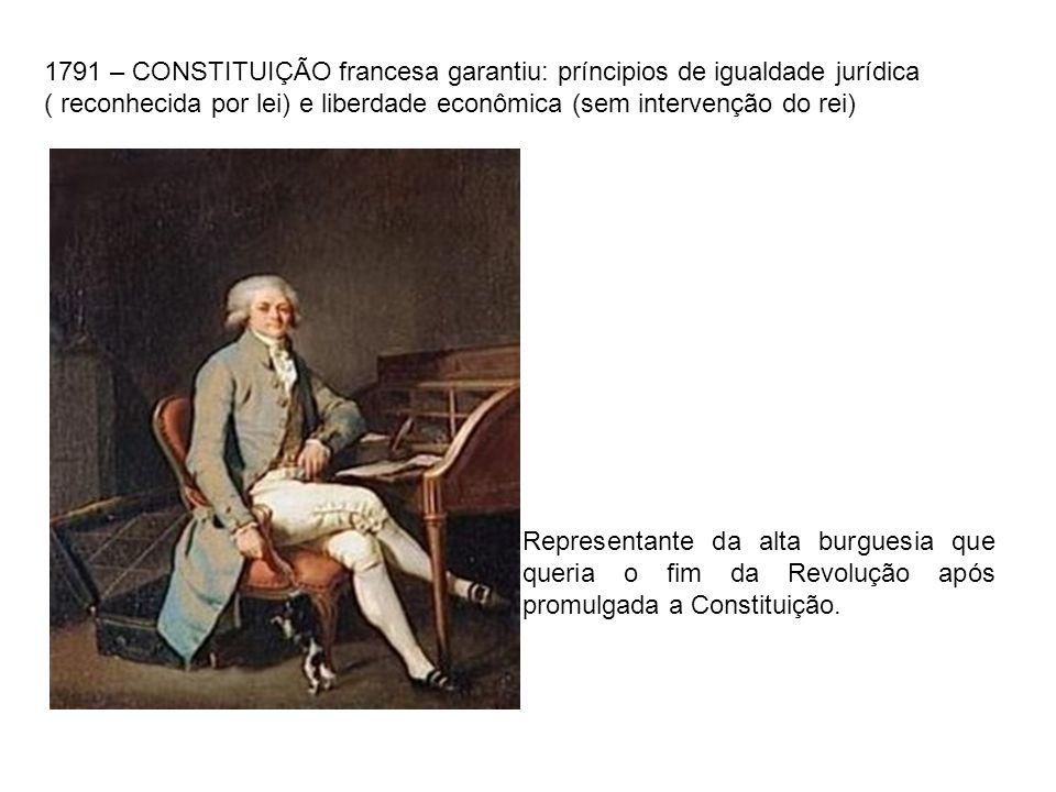 1791 – CONSTITUIÇÃO francesa garantiu: príncipios de igualdade jurídica ( reconhecida por lei) e liberdade econômica (sem intervenção do rei) Represen