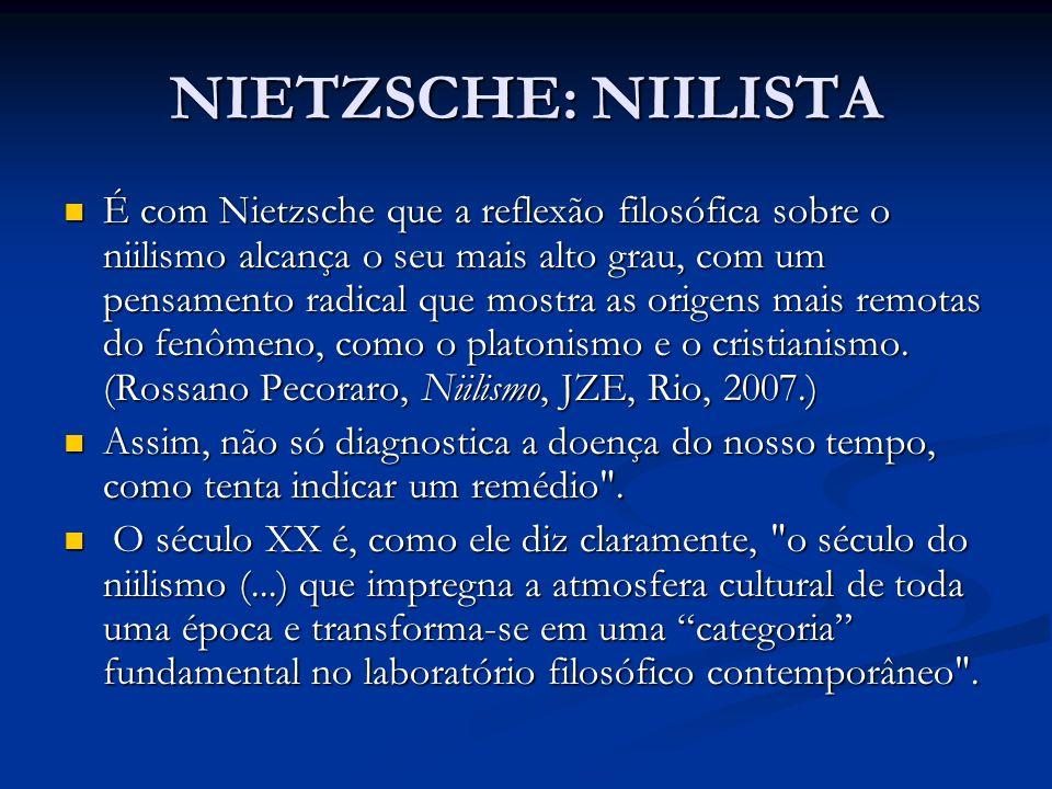 NIETZSCHE: NIILISTA É com Nietzsche que a reflexão filosófica sobre o niilismo alcança o seu mais alto grau, com um pensamento radical que mostra as o
