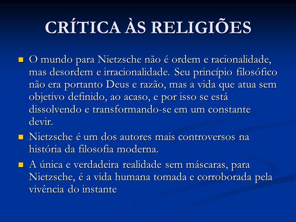 CRÍTICA ÀS RELIGIÕES O mundo para Nietzsche não é ordem e racionalidade, mas desordem e irracionalidade. Seu princípio filosófico não era portanto Deu