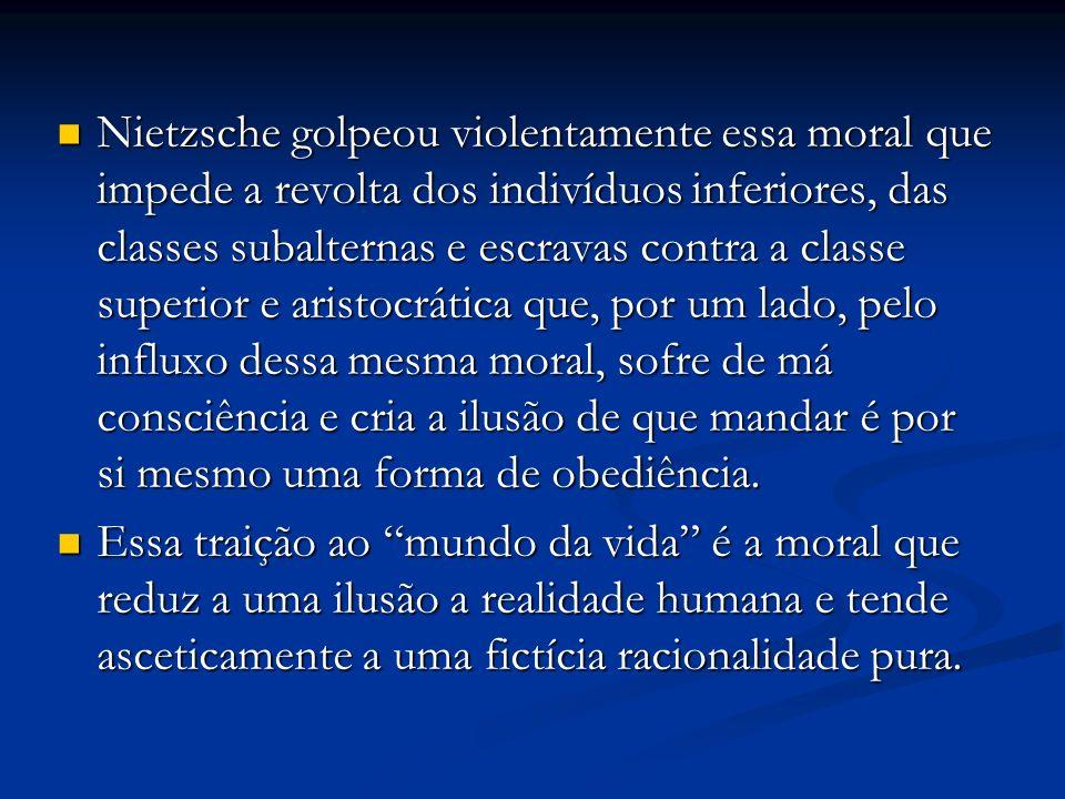 Nietzsche golpeou violentamente essa moral que impede a revolta dos indivíduos inferiores, das classes subalternas e escravas contra a classe superior