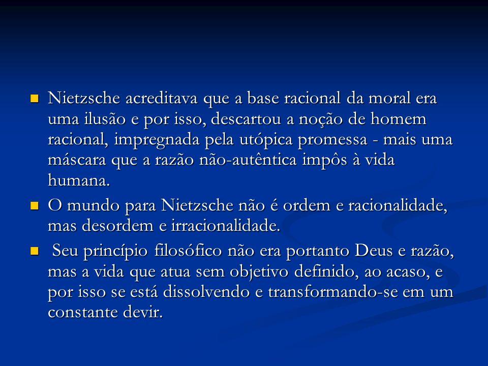 Nietzsche acreditava que a base racional da moral era uma ilusão e por isso, descartou a noção de homem racional, impregnada pela utópica promessa - m