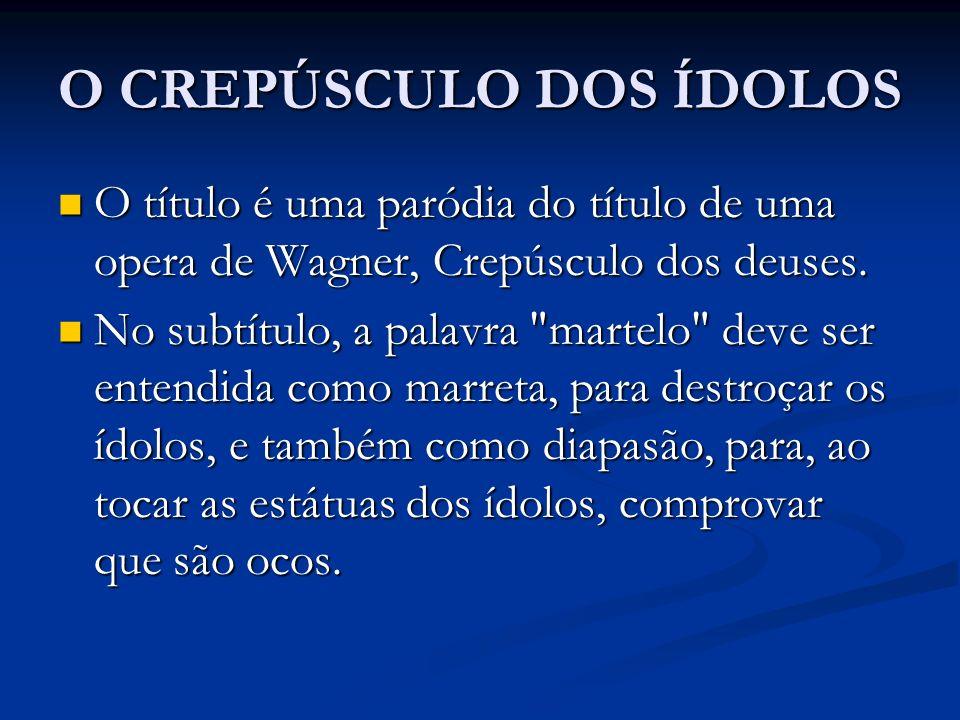 O CREPÚSCULO DOS ÍDOLOS O título é uma paródia do título de uma opera de Wagner, Crepúsculo dos deuses. O título é uma paródia do título de uma opera