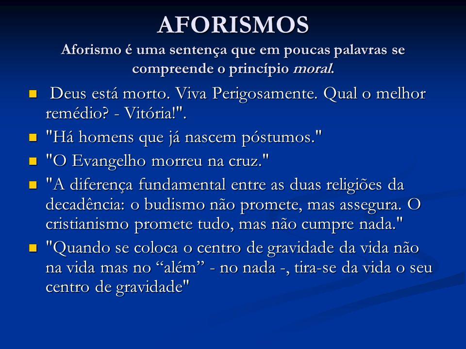 AFORISMOS Aforismo é uma sentença que em poucas palavras se compreende o princípio moral. Deus está morto. Viva Perigosamente. Qual o melhor remédio?