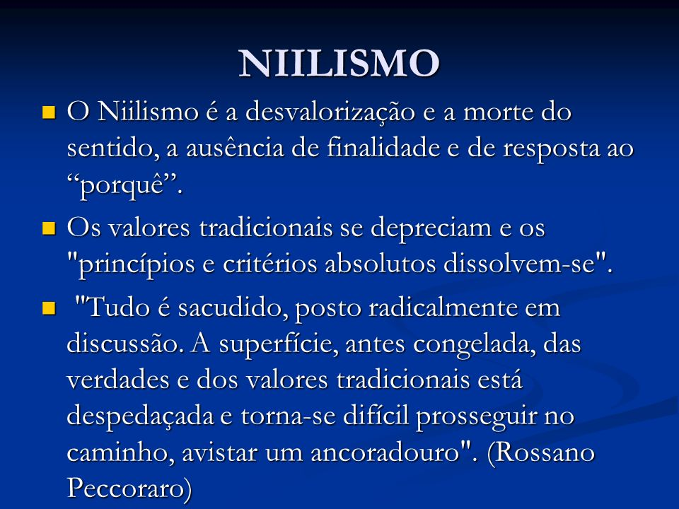 NIILISMO O Niilismo é a desvalorização e a morte do sentido, a ausência de finalidade e de resposta ao porquê. O Niilismo é a desvalorização e a morte