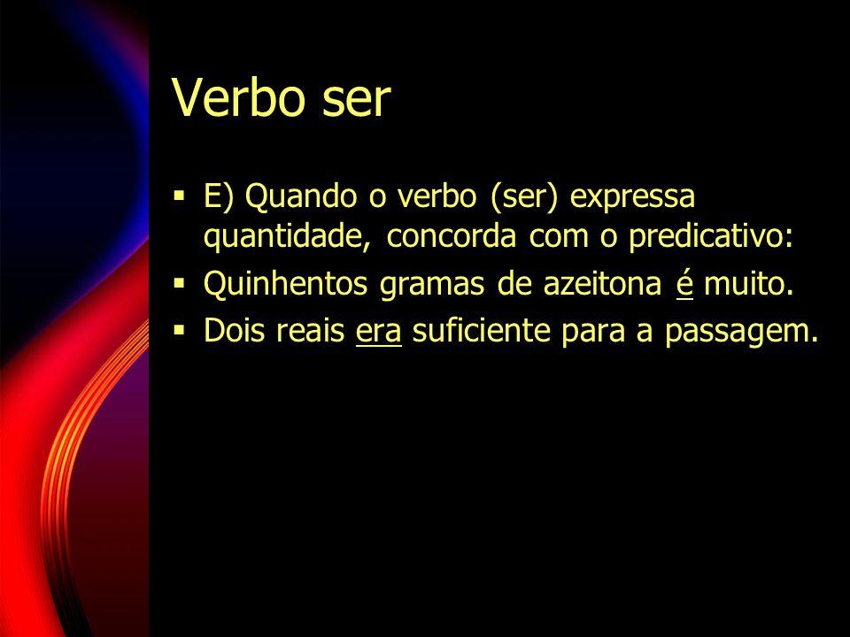 Verbo ser E) Quando o verbo (ser) expressa quantidade, concorda com o predicativo: Quinhentos gramas de azeitona é muito. Dois reais era suficiente pa