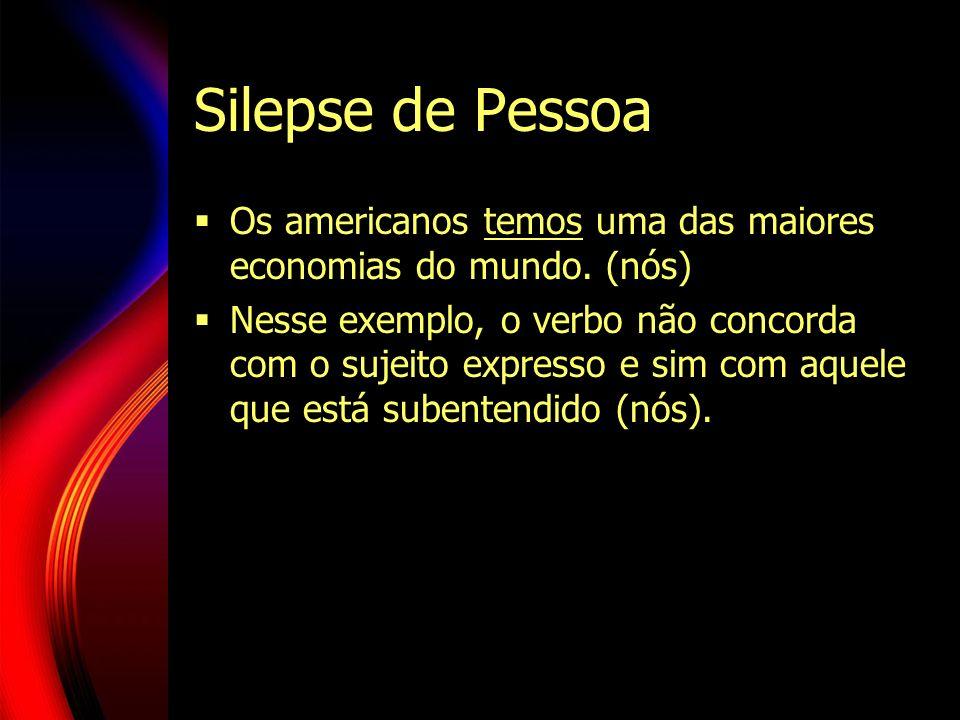 Silepse de Pessoa Os americanos temos uma das maiores economias do mundo. (nós) Nesse exemplo, o verbo não concorda com o sujeito expresso e sim com a