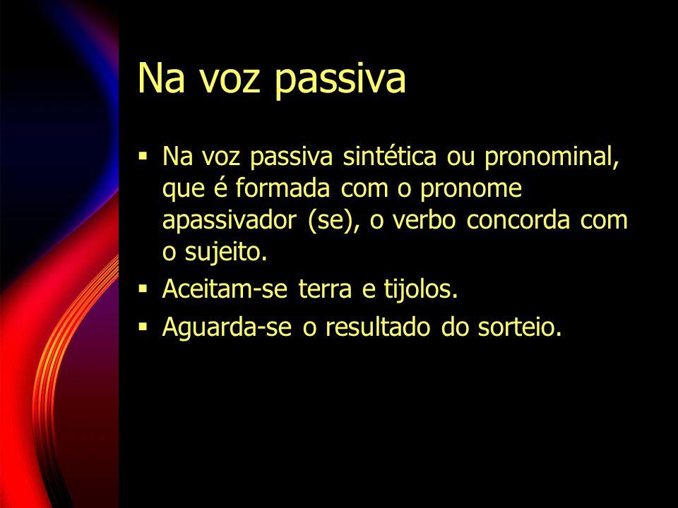 Na voz passiva sintética ou pronominal, que é formada com o pronome apassivador (se), o verbo concorda com o sujeito. Aceitam-se terra e tijolos. Agua