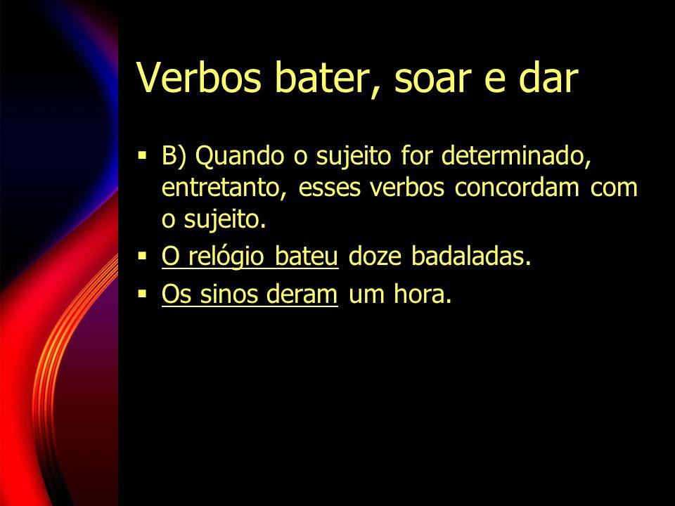 Verbos bater, soar e dar B) Quando o sujeito for determinado, entretanto, esses verbos concordam com o sujeito. O relógio bateu doze badaladas. Os sin