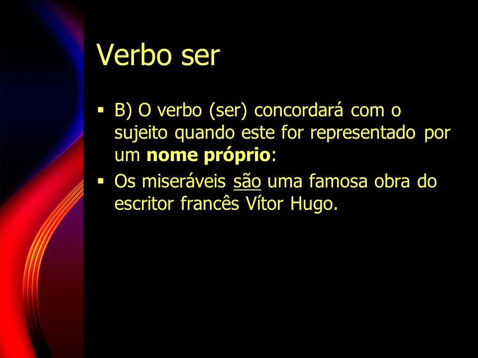 Verbo ser B) O verbo (ser) concordará com o sujeito quando este for representado por um nome próprio: Os miseráveis são uma famosa obra do escritor fr