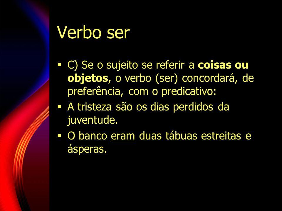 Verbo ser C) Se o sujeito se referir a coisas ou objetos, o verbo (ser) concordará, de preferência, com o predicativo: A tristeza são os dias perdidos