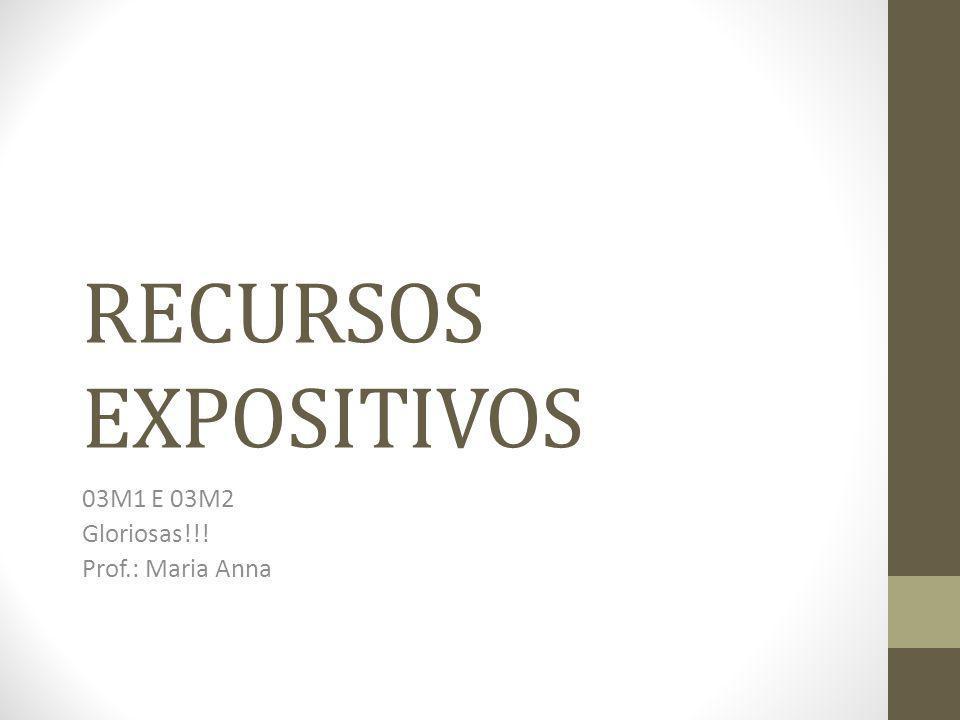 RECURSOS EXPOSITIVOS 03M1 E 03M2 Gloriosas!!! Prof.: Maria Anna