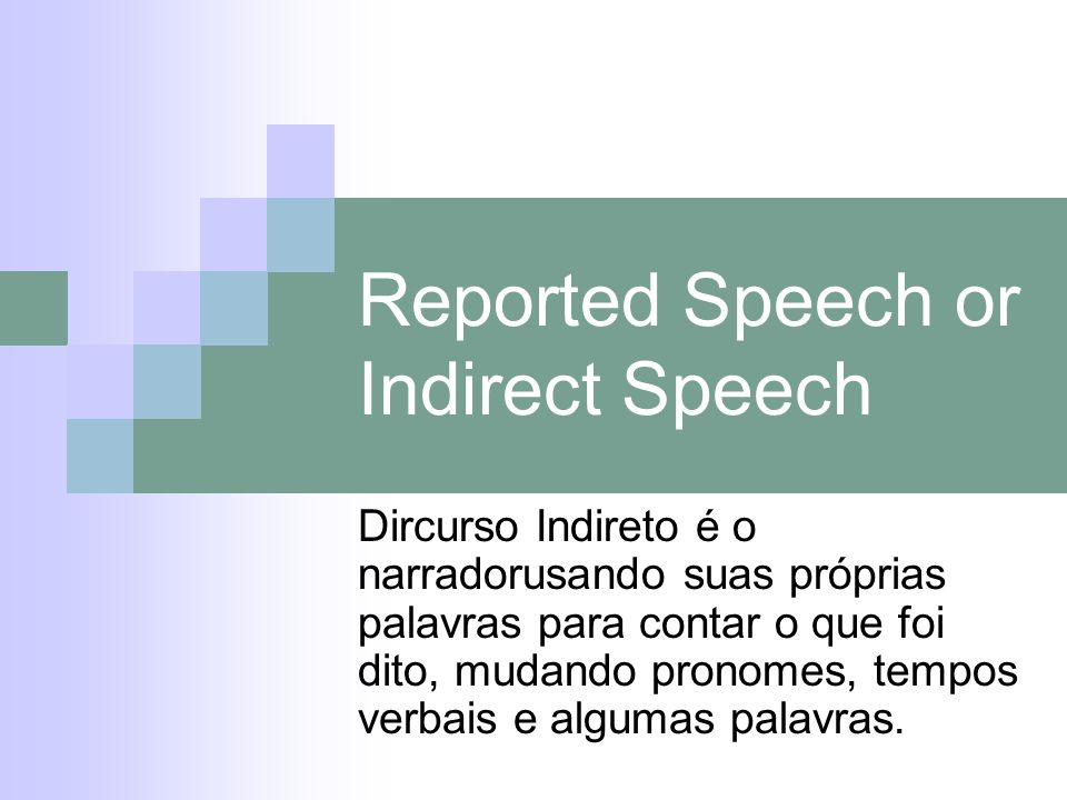 Reported Speech or Indirect Speech Dircurso Indireto é o narradorusando suas próprias palavras para contar o que foi dito, mudando pronomes, tempos ve