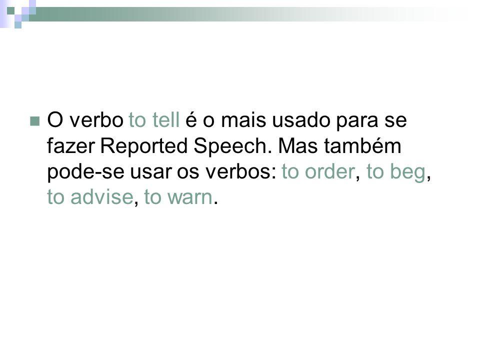 O verbo to tell é o mais usado para se fazer Reported Speech. Mas também pode-se usar os verbos: to order, to beg, to advise, to warn.