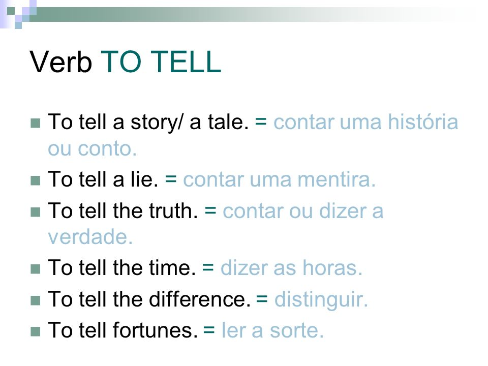 Verb TO TELL To tell a story/ a tale. = contar uma história ou conto. To tell a lie. = contar uma mentira. To tell the truth. = contar ou dizer a verd