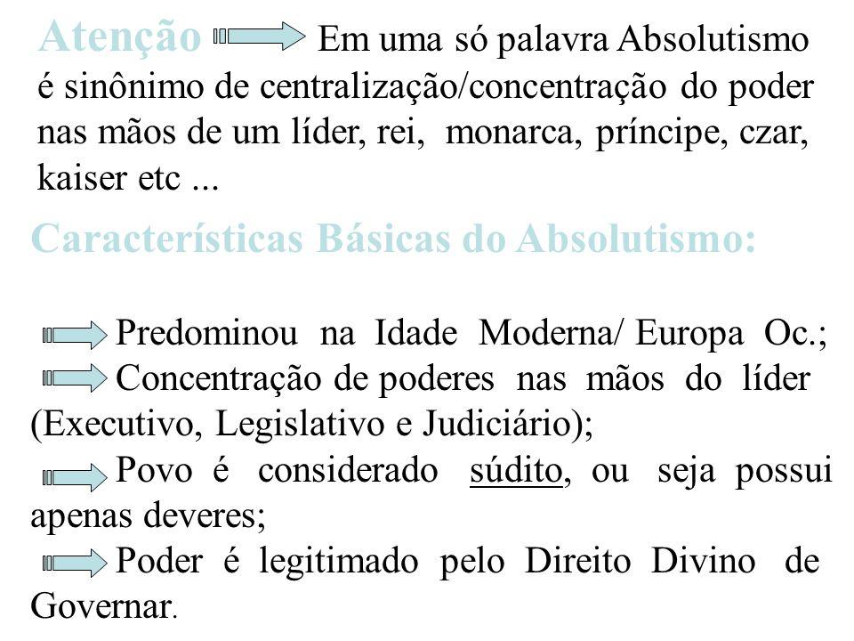Atenção Em uma só palavra Absolutismo é sinônimo de centralização/concentração do poder nas mãos de um líder, rei, monarca, príncipe, czar, kaiser etc...