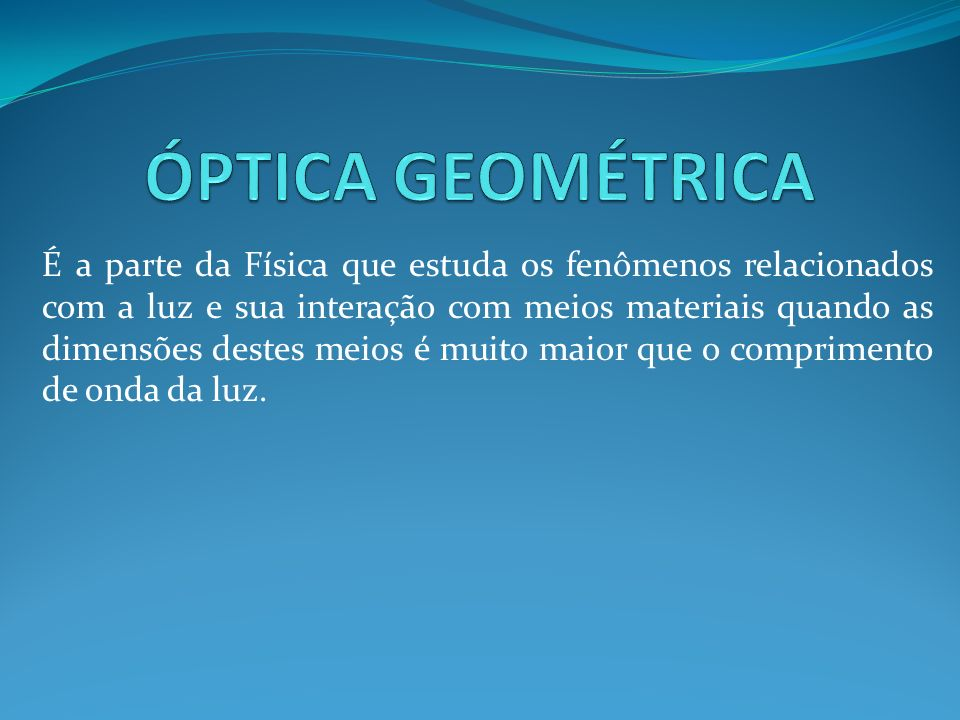 É a parte da Física que estuda os fenômenos relacionados com a luz e sua interação com meios materiais quando as dimensões destes meios é muito maior