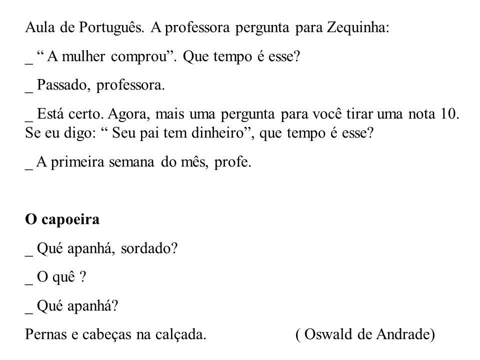 Aula de Português. A professora pergunta para Zequinha: _ A mulher comprou. Que tempo é esse? _ Passado, professora. _ Está certo. Agora, mais uma per